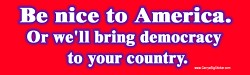 'Be nice to America. Or we'll bring democracy to your country.' bumper sticker