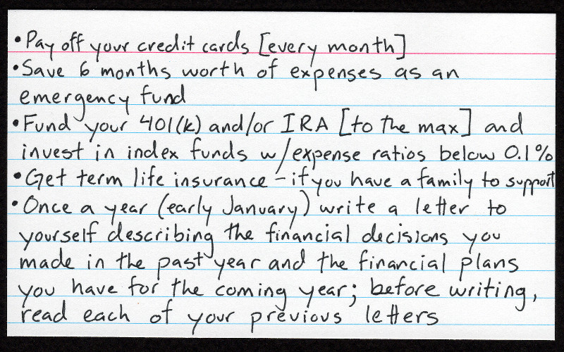 Justin Watt's index card financial advice: Pay off your credit cards [every month]; Save 6 months worth of expenses as an emergency fund; Fund your 401(k) and/or IRA [to the max] and invest in index funds with expense ratios below 0.1%; Get term life insurance---if you have a family to support; Once a year (early January) write a letter to yourself describing the financial decisions you made in the past year and the financial plans you have for the coming year---before writing, read each of your previous letters